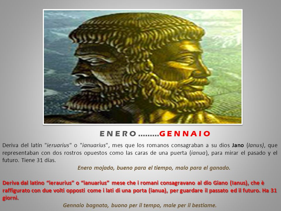 Deriva del latín ieruarius o ianuarius , mes que los romanos consagraban a su dios Jano (Ianus), que representaban con dos rostros opuestos como las caras de una puerta (ianua), para mirar el pasado y el futuro.