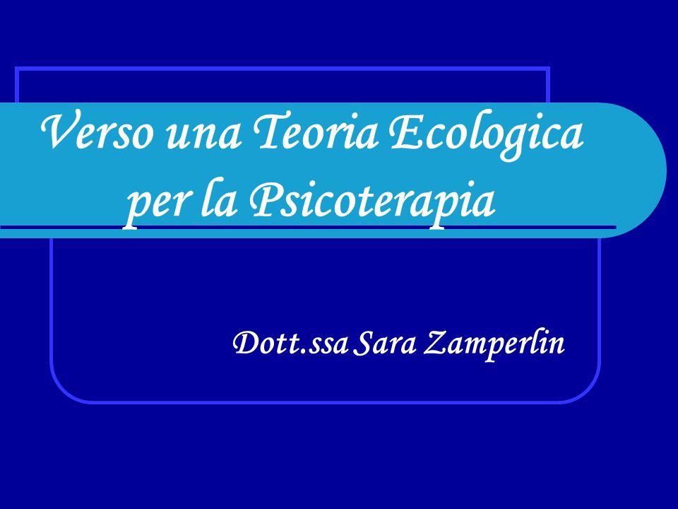 Verso una Teoria Ecologica per la Psicoterapia Dott.ssa Sara Zamperlin
