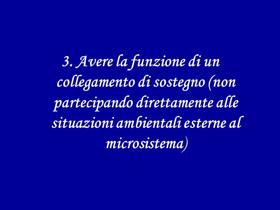 3. Avere la funzione di un collegamento di sostegno (non partecipando direttamente alle situazioni ambientali esterne al microsistema)