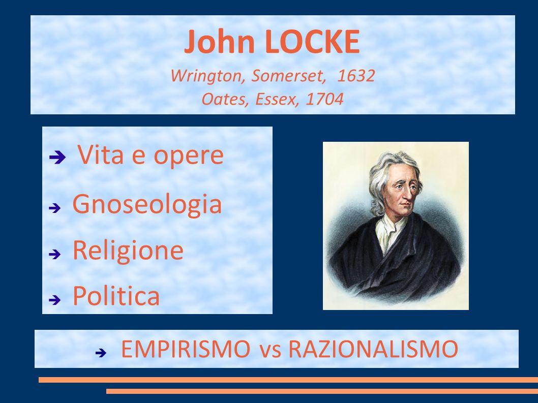 John LOCKE Wrington, Somerset, 1632 Oates, Essex, 1704 Vita e opere Gnoseologia Religione Politica EMPIRISMO vs RAZIONALISMO