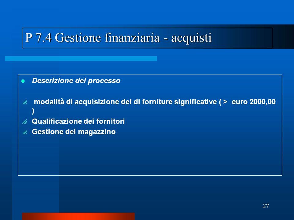 27 P 7.4 Gestione finanziaria - acquisti Descrizione del processo modalità di acquisizione del di forniture significative ( > euro 2000,00 ) Qualificazione dei fornitori Gestione del magazzino