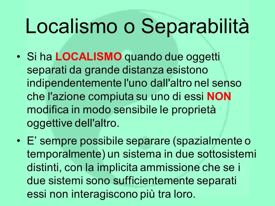 Localismo o Separabilità Si ha LOCALISMO quando due oggetti separati da grande distanza esistono indipendentemente l'uno dall'altro nel senso che l'az