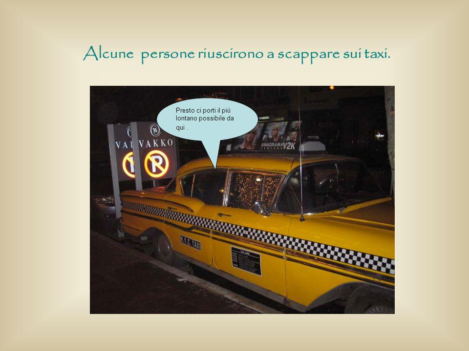 Presto ci porti il più lontano possibile da qui. Alcune persone riuscirono a scappare sui taxi.