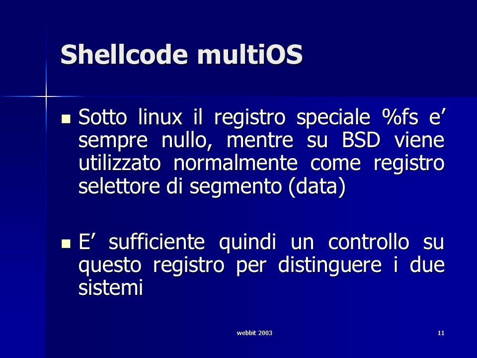 webbit 200311 Shellcode multiOS Sotto linux il registro speciale %fs e sempre nullo, mentre su BSD viene utilizzato normalmente come registro selettor