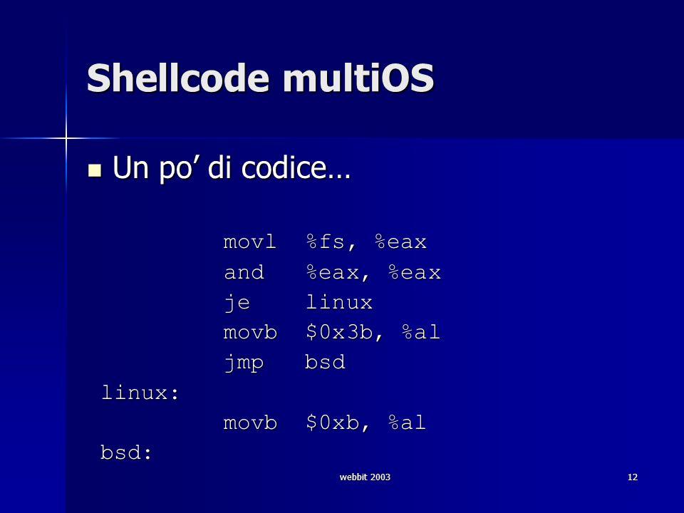 webbit 200312 Shellcode multiOS Un po di codice… Un po di codice… movl %fs, %eax movl %fs, %eax and %eax, %eax and %eax, %eax je linux je linux movb $