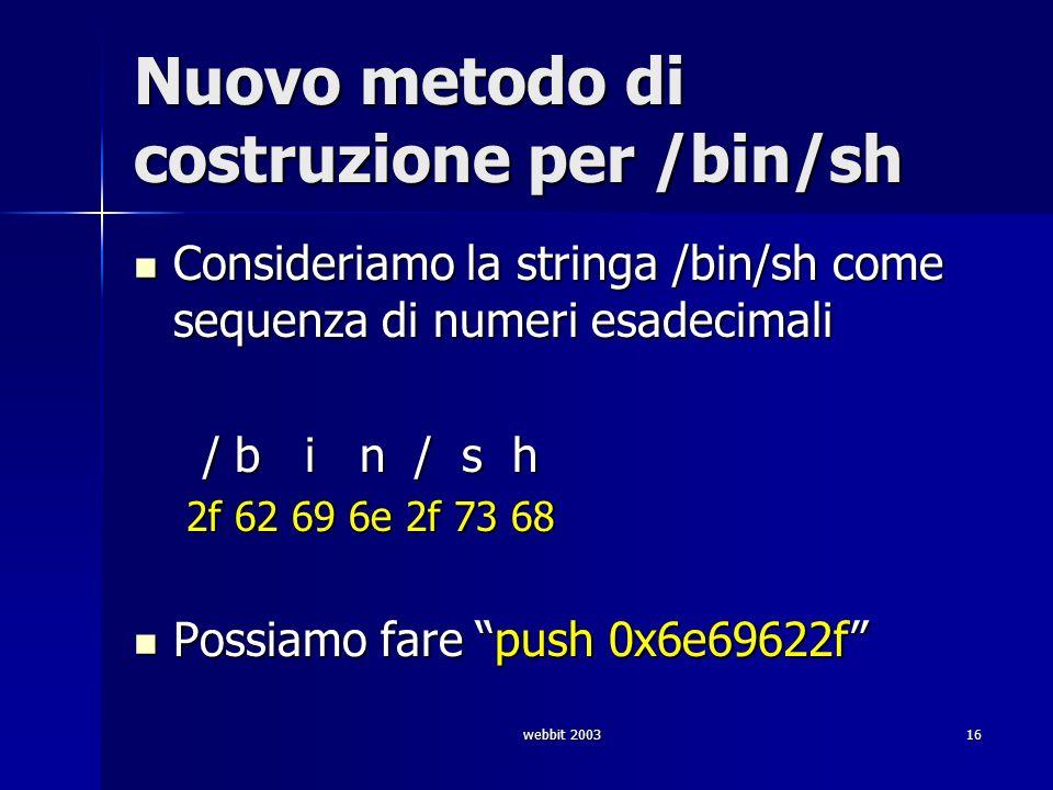 webbit 200316 Nuovo metodo di costruzione per /bin/sh Consideriamo la stringa /bin/sh come sequenza di numeri esadecimali Consideriamo la stringa /bin