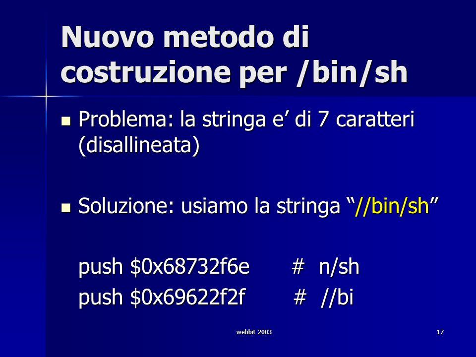 webbit 200317 Nuovo metodo di costruzione per /bin/sh Problema: la stringa e di 7 caratteri (disallineata) Problema: la stringa e di 7 caratteri (disa
