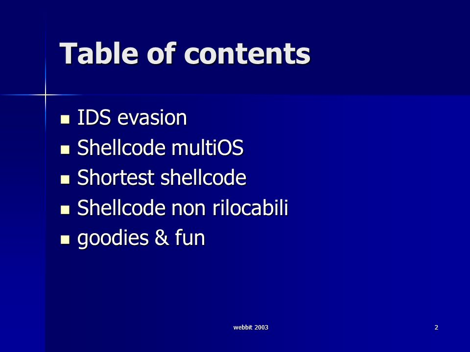 webbit 20032 Table of contents IDS evasion IDS evasion Shellcode multiOS Shellcode multiOS Shortest shellcode Shortest shellcode Shellcode non rilocab