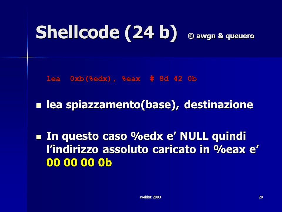 webbit 200320 Shellcode (24 b) © awgn & queuero lea 0xb(%edx), %eax # 8d 42 0b lea 0xb(%edx), %eax # 8d 42 0b lea spiazzamento(base), destinazione lea