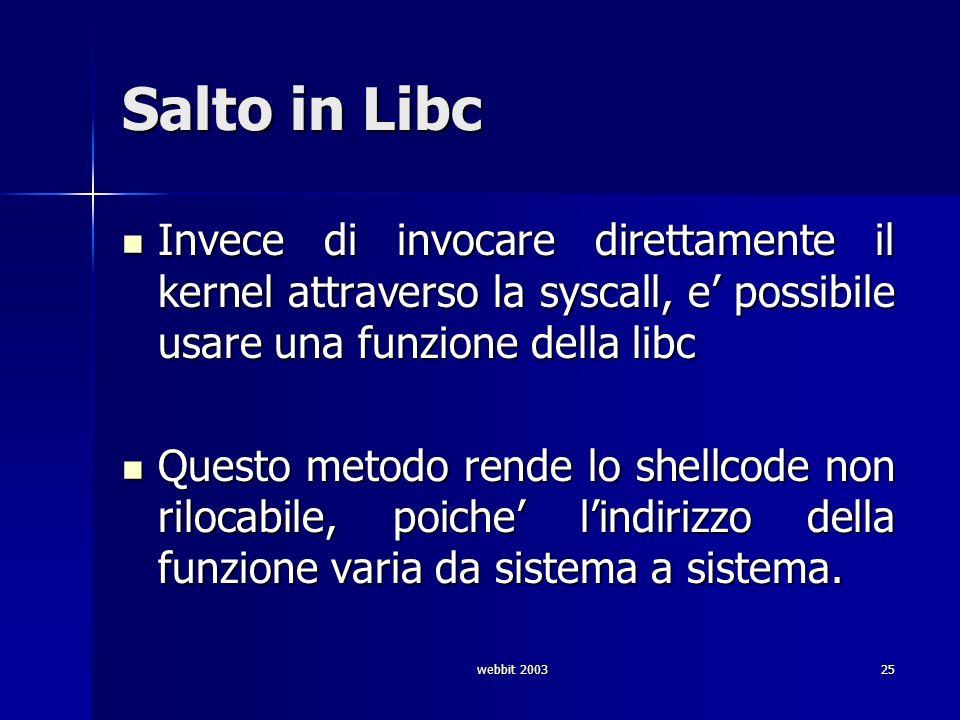 webbit 200325 Salto in Libc Invece di invocare direttamente il kernel attraverso la syscall, e possibile usare una funzione della libc Invece di invoc