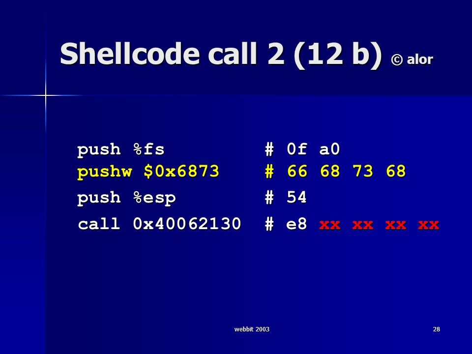 webbit 200328 Shellcode call 2 (12 b) © alor push %fs # 0f a0 pushw $0x6873 # 66 68 73 68 push %esp # 54 call 0x40062130 # e8 xx xx xx xx