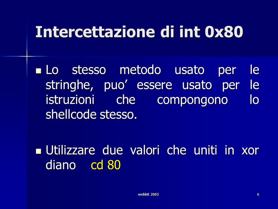 webbit 20036 Intercettazione di int 0x80 Lo stesso metodo usato per le stringhe, puo essere usato per le istruzioni che compongono lo shellcode stesso