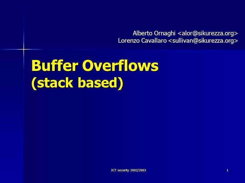ICT security 2002/200312 Situazione critica int foo(int a, int b) { int i, j; char buf[9]; i = 5; j = 123; strcpy(buf, sicurezzabcde); } b a high low ret address base pointer 5 e s i c u r e z z a b c d 05 00 00 00 65 00 00 00 61 62 63 64 72 65 7A 7A 73 69 63 75 Buffer Overflow