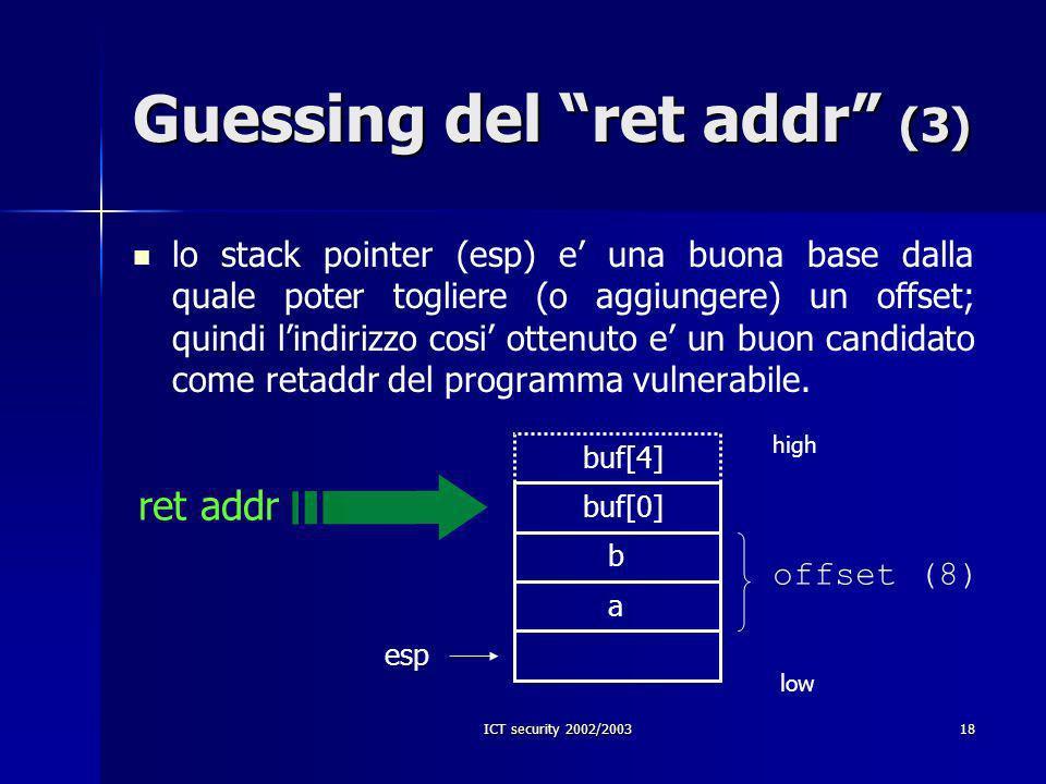 ICT security 2002/200318 Guessing del ret addr (3) lo stack pointer (esp) e una buona base dalla quale poter togliere (o aggiungere) un offset; quindi lindirizzo cosi ottenuto e un buon candidato come retaddr del programma vulnerabile.