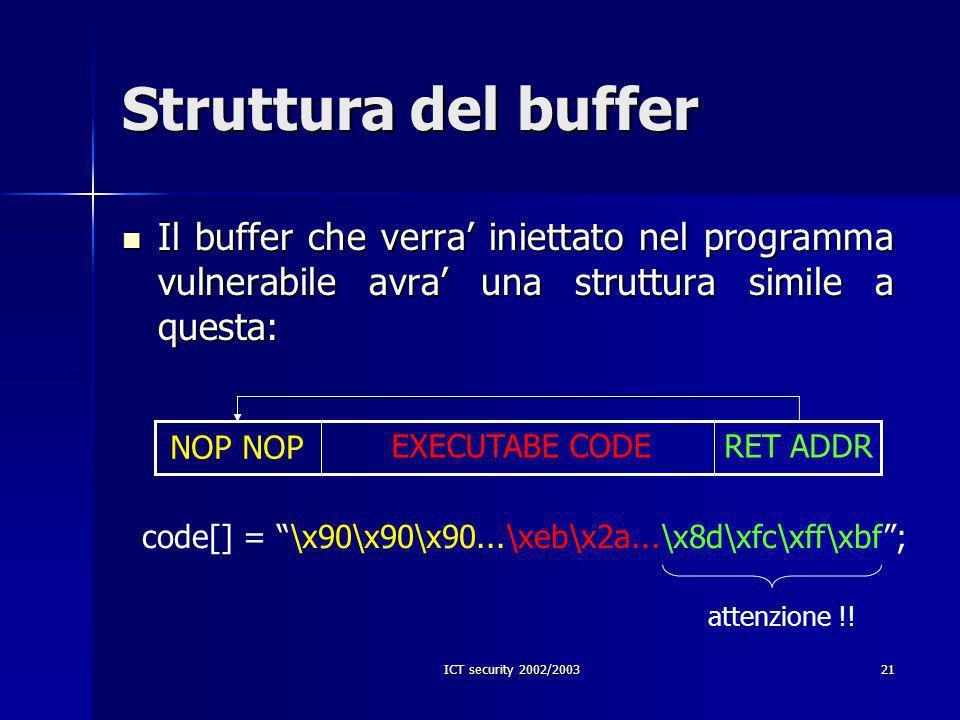 ICT security 2002/200321 Struttura del buffer Il buffer che verra iniettato nel programma vulnerabile avra una struttura simile a questa: Il buffer che verra iniettato nel programma vulnerabile avra una struttura simile a questa: NOP EXECUTABE CODERET ADDR code[] = \x90\x90\x90...\xeb\x2a...\x8d\xfc\xff\xbf; attenzione !!