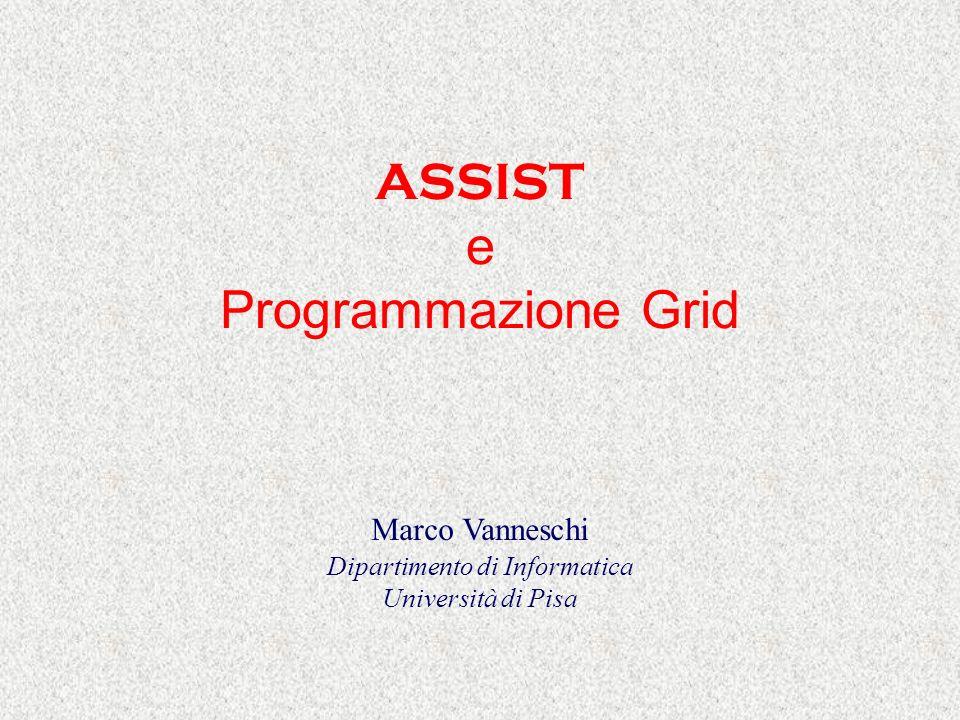 ASSIST e Programmazione Grid Marco Vanneschi Dipartimento di Informatica Università di Pisa