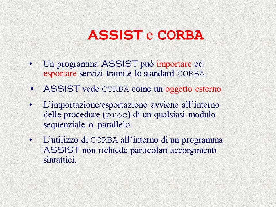 ASSIST e CORBA Un programma ASSIST può importare ed esportare servizi tramite lo standard CORBA. ASSIST vede CORBA come un oggetto esterno Limportazio