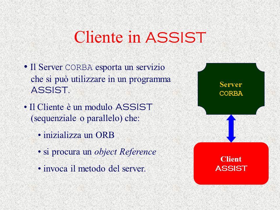 Cliente in ASSIST Il Server CORBA esporta un servizio che si può utilizzare in un programma ASSIST. Il Cliente è un modulo ASSIST (sequenziale o paral