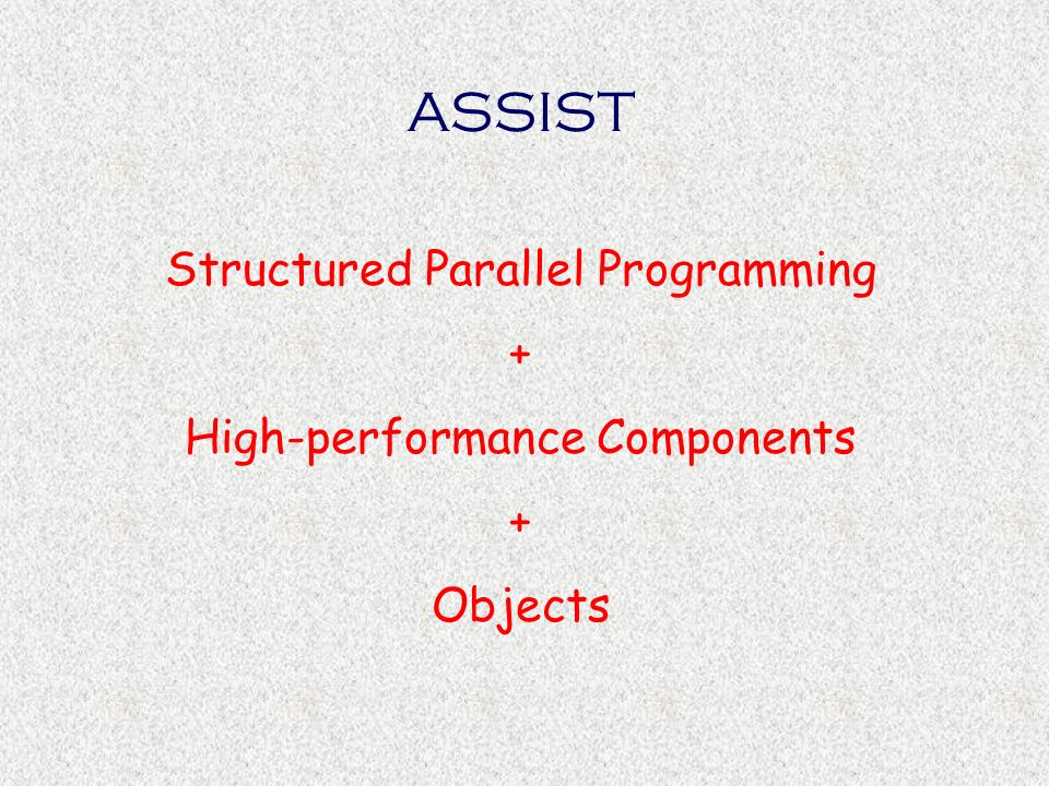 Results of ASI-PQE project and Agenzia 2000 ASSIST version 1.0 for homogeneous and heterogeneous clusters (DI-UniPi, Synapsis) –A subset of ASSIST-CL –Support based on ACE + Distributed Shared Memory –Object-based design of compiler and support –Task-code and AssistLib: lower levels of programmability Integration of scientific libraries in ASSIST support (CPS-CNR, Na) AssistConf: a first tool for Grid configuration on top of Globus (ISTI-CNR, Pi) Demonstration on computational chemistry applications (UniPg)and benchmarking (PoliMi)