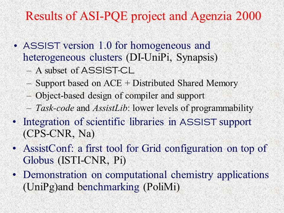 ASSIST Coordination Language ( ASSIST-CL ) Programs as general graphs whose nodes are parallel modules and/or sequential modules Compositionality through streams Data-flow behaviour + state + nondeterminism Programs reusable as nodes of other programs Programs could also be expressed as SkIE graphs (pipeline, farm, loop skeletons), where the composed modules are ASSIST -modules
