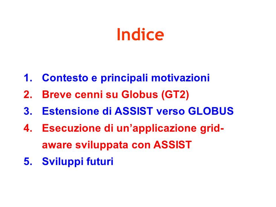 Indice 1.Contesto e principali motivazioni 2.Breve cenni su Globus (GT2) 3.Estensione di ASSIST verso GLOBUS 4.Esecuzione di unapplicazione grid- aware sviluppata con ASSIST 5.Sviluppi futuri
