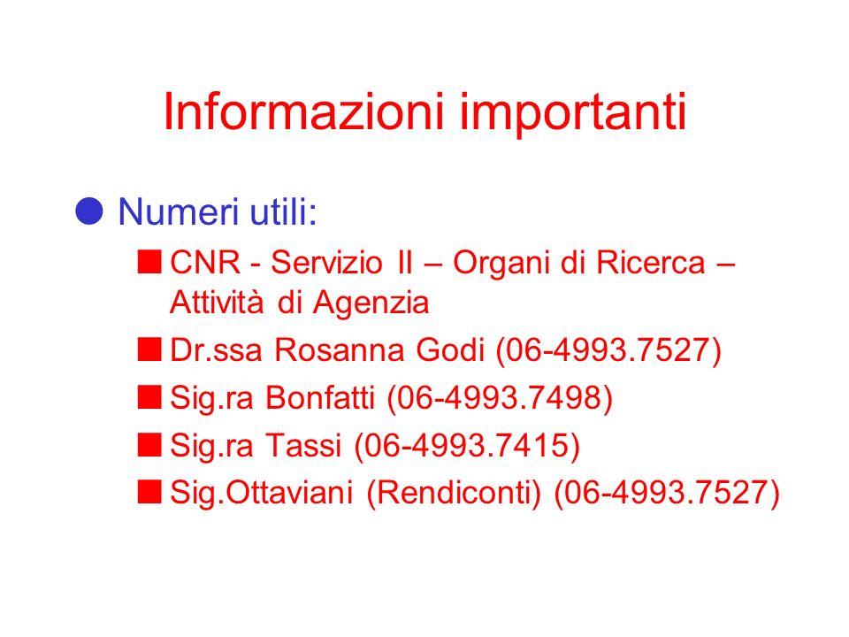 Informazioni importanti Numeri utili: CNR - Servizio II – Organi di Ricerca – Attività di Agenzia Dr.ssa Rosanna Godi (06-4993.7527) Sig.ra Bonfatti (06-4993.7498) Sig.ra Tassi (06-4993.7415) Sig.Ottaviani (Rendiconti) (06-4993.7527)