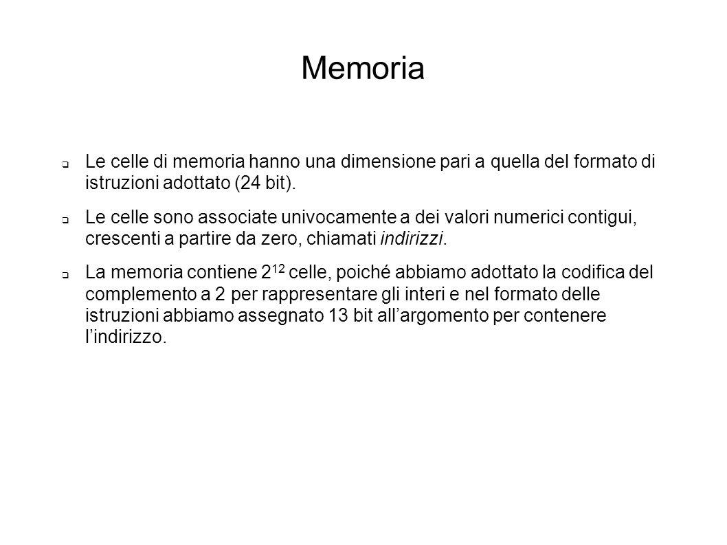 Memoria Le celle di memoria hanno una dimensione pari a quella del formato di istruzioni adottato (24 bit). Le celle sono associate univocamente a dei