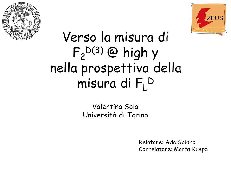 Verso la misura di F 2 D(3) @ high y nella prospettiva della misura di F L D Valentina Sola Università di Torino Relatore: Ada Solano Correlatore: Marta Ruspa