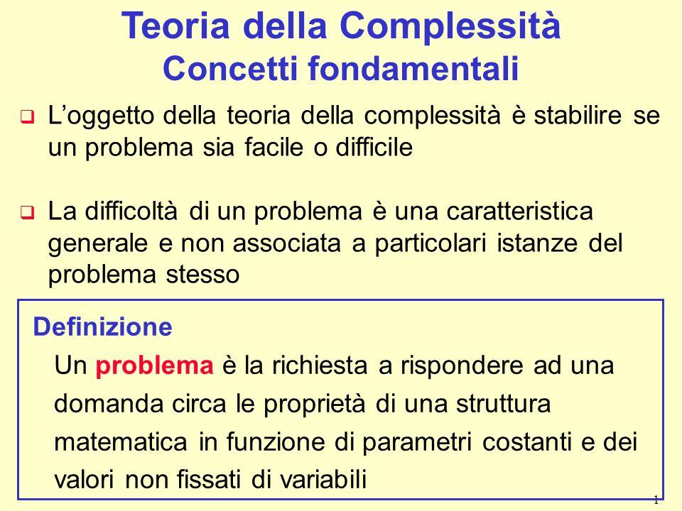 1 Teoria della Complessità Concetti fondamentali q Loggetto della teoria della complessità è stabilire se un problema sia facile o difficile q La diff