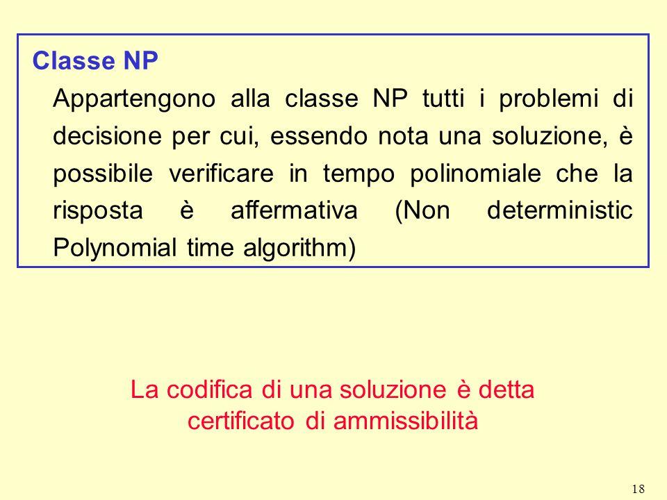 18 Classe NP Appartengono alla classe NP tutti i problemi di decisione per cui, essendo nota una soluzione, è possibile verificare in tempo polinomial