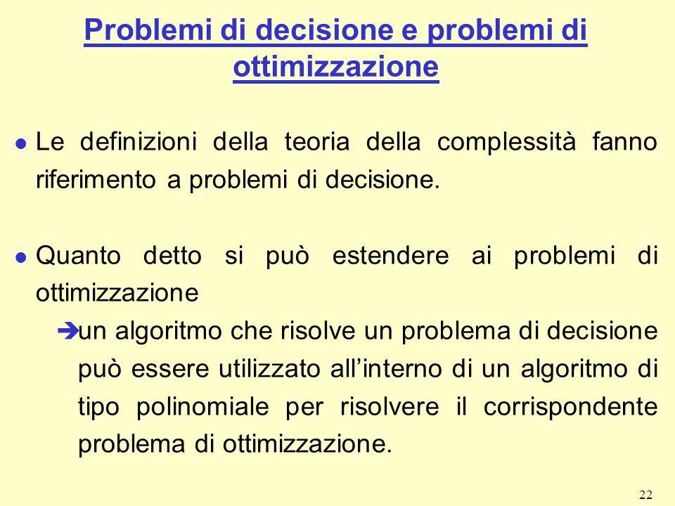 22 Problemi di decisione e problemi di ottimizzazione l Le definizioni della teoria della complessità fanno riferimento a problemi di decisione. l Qua