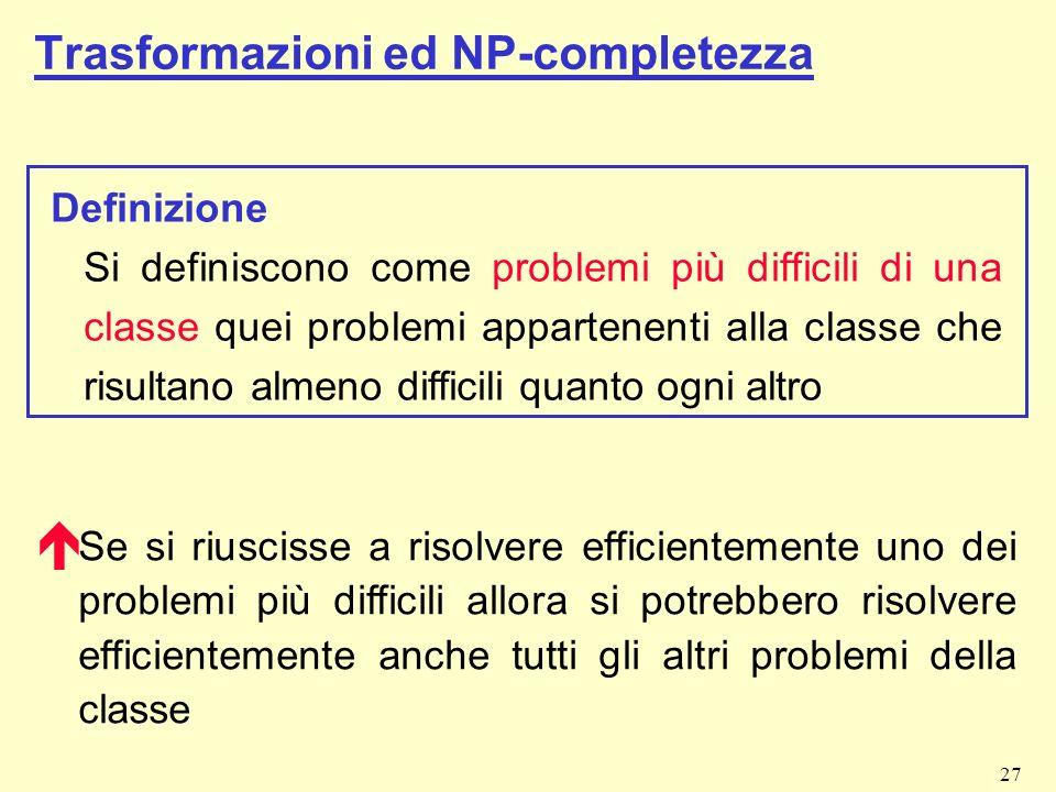 27 Trasformazioni ed NP-completezza Definizione Si definiscono come problemi più difficili di una classe quei problemi appartenenti alla classe che ri