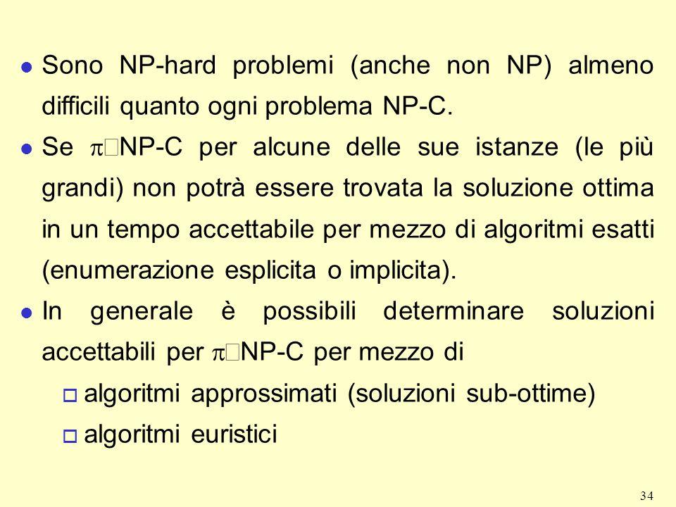 34 l Sono NP-hard problemi (anche non NP) almeno difficili quanto ogni problema NP-C. Se NP-C per alcune delle sue istanze (le più grandi) non potrà e