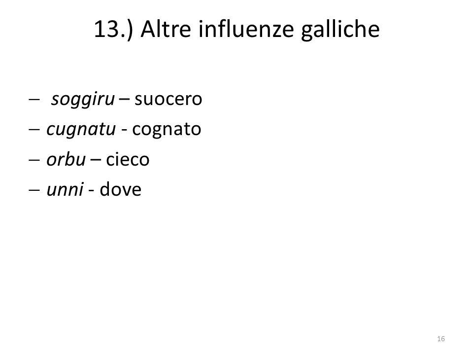13.) Altre influenze galliche soggiru – suocero cugnatu - cognato orbu – cieco unni - dove 16