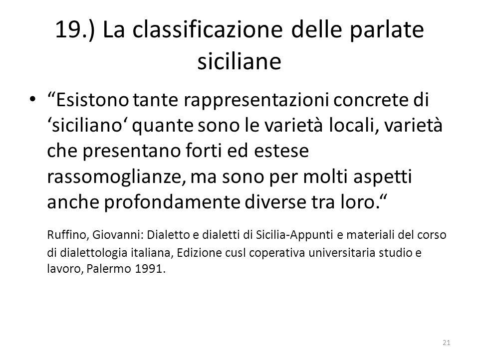 19.) La classificazione delle parlate siciliane Esistono tante rappresentazioni concrete di siciliano quante sono le varietà locali, varietà che prese