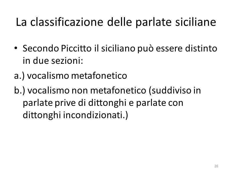 La classificazione delle parlate siciliane Secondo Piccitto il siciliano può essere distinto in due sezioni: a.) vocalismo metafonetico b.) vocalismo
