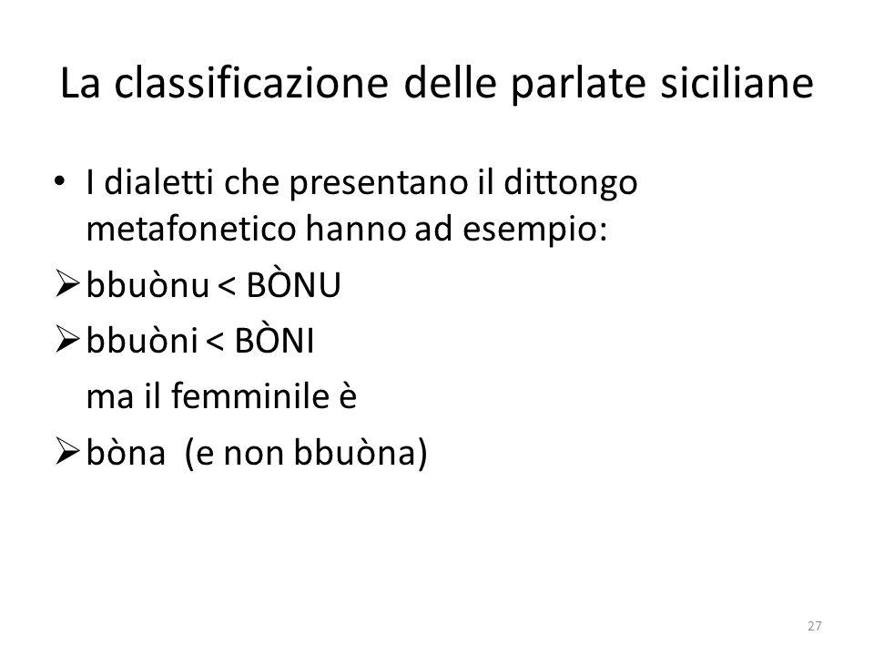 La classificazione delle parlate siciliane I dialetti che presentano il dittongo metafonetico hanno ad esempio: bbuònu < BÒNU bbuòni < BÒNI ma il femm