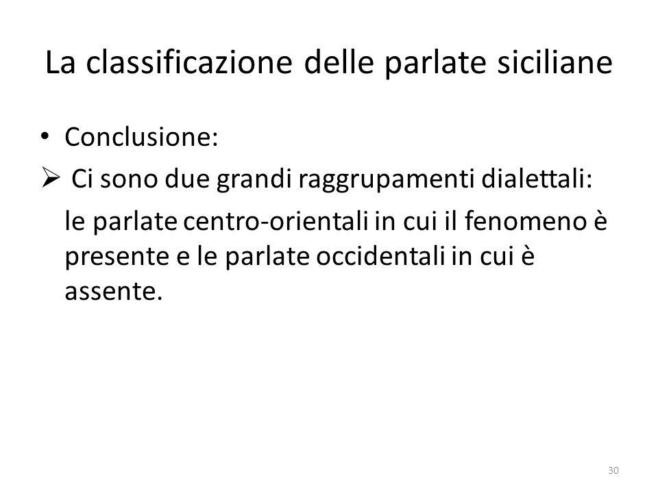 La classificazione delle parlate siciliane Conclusione: Ci sono due grandi raggrupamenti dialettali: le parlate centro-orientali in cui il fenomeno è