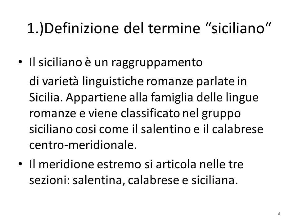 1.)Definizione del termine siciliano Il siciliano è un raggruppamento di varietà linguistiche romanze parlate in Sicilia. Appartiene alla famiglia del
