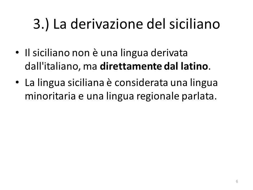 3.) La derivazione del siciliano Il siciliano non è una lingua derivata dall'italiano, ma direttamente dal latino. La lingua siciliana è considerata u