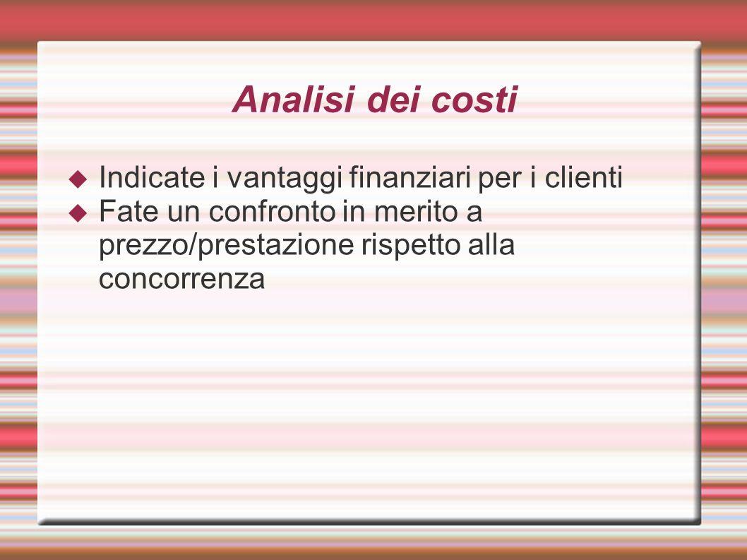 Analisi dei costi Indicate i vantaggi finanziari per i clienti Fate un confronto in merito a prezzo/prestazione rispetto alla concorrenza