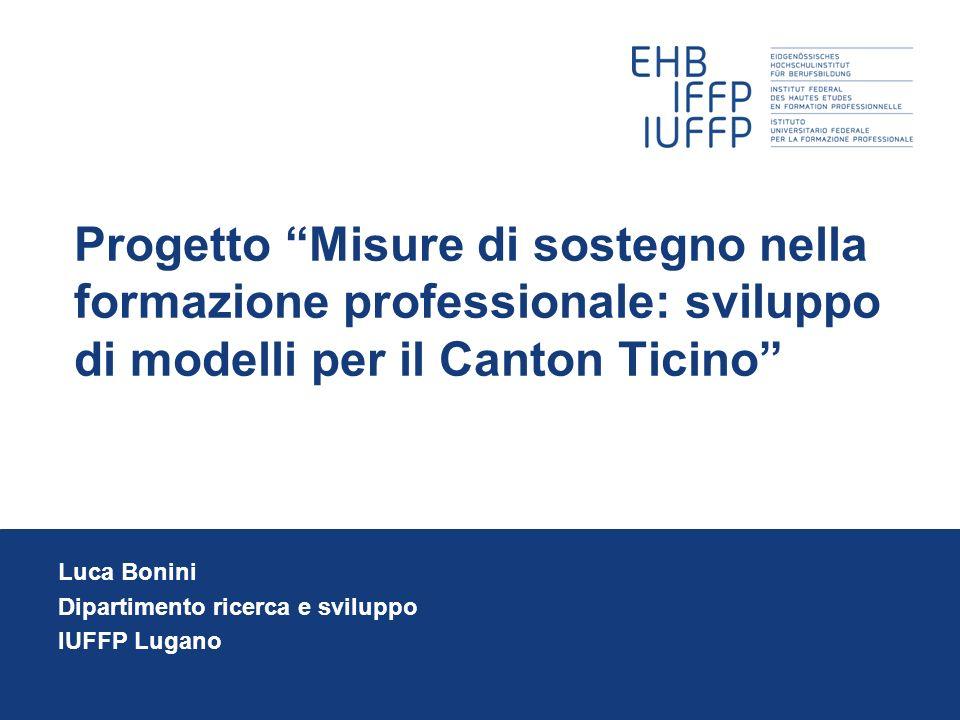 Progetto Misure di sostegno nella formazione professionale: sviluppo di modelli per il Canton Ticino Luca Bonini Dipartimento ricerca e sviluppo IUFFP