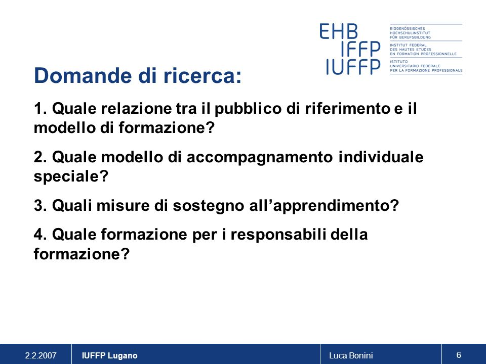 2.2.2007Luca Bonini 7 IUFFP Lugano Approccio e strumenti metodologici Approccio: ricerca-azione Strumenti: - analisi di documenti - analisi statistiche - interviste semi-strutturate - questionari - sperimentazione di modelli/strumenti