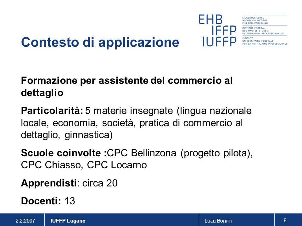 2.2.2007Luca Bonini 8 IUFFP Lugano Contesto di applicazione Formazione per assistente del commercio al dettaglio Particolarità: 5 materie insegnate (l