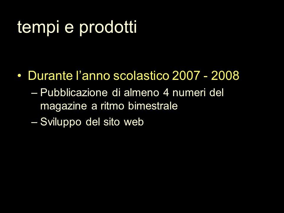 tempi e prodotti Durante lanno scolastico 2007 - 2008 –Pubblicazione di almeno 4 numeri del magazine a ritmo bimestrale –Sviluppo del sito web
