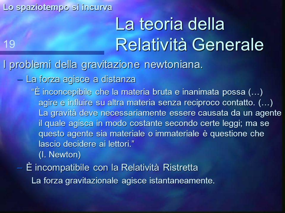 La teoria della Relatività Generale XVIII secolo I. Newton 18 Lo spaziotempo si incurva n La n La teoria della gravitazione. sua importanza: è una leg